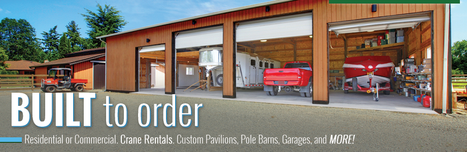 Built to order! Residential or Commercial. Crane Rentals. Custom Pavilions, Pole Barns, Garages, and MORE!